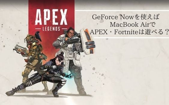 GeForce NOWを使えばMacBookAirでAPEX・Fortniteは遊べる?