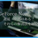 GeForceNOWは遅延・ラグはある? それらの解消方法を紹介!